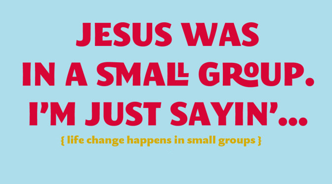 Jesus was in a small group